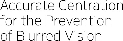 Accurate Centration for the Prevention of Blurred Vision