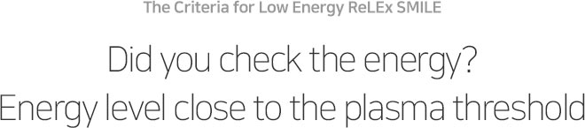 The Criteria for Low Energy ReLEx SMILE Did you check the energy? Energy level close to the plasma threshold
