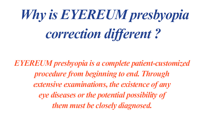 Why is EYEREUM presbyopia correction different? EYEREUM presbyopia is a complete patient-customized procedure from beginning to end. Through extensive examinations, the existence of any eye diseases or the potential possibility of them must be closely diagnosed.