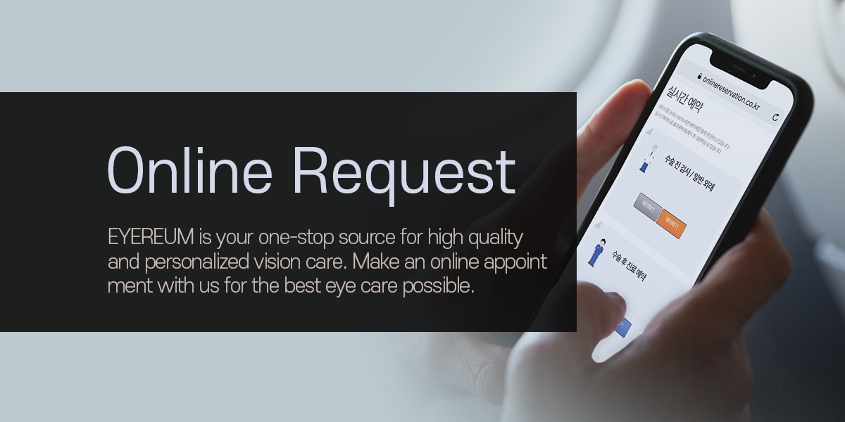 Online Request. EYEREUM is your one-stop source for high quality and personalized vision care. Make an online appoint ment with us for the best eye care possible.