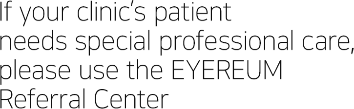 If your clinic's patient needs special professional care, please use the EYEREUM Referral Center.