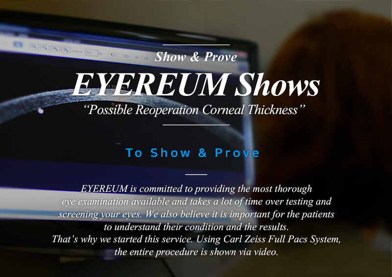 Show & Prove EYEREUM Shows Possible Reoperation Corneal Thickness EYEREUM is committed to providing the most thorough eye examination available and takes a lot of time over testing and screening your eyes. We also believe it is important for the patients to understand their condition and the results. That's why we started this service. Using Carl Zeiss Full Pacs System, the entire procedure is shown via video.